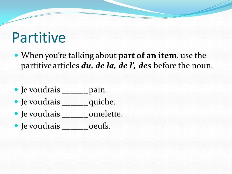 Partitive When youre talking about part of an item, use the partitive articles du, de la, de l, des before the noun. Je voudrais ______ pain. Je voudr