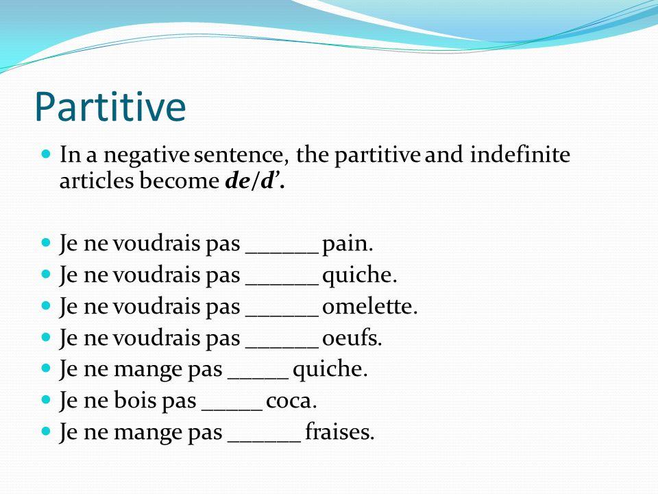 Partitive In a negative sentence, the partitive and indefinite articles become de/d. Je ne voudrais pas ______ pain. Je ne voudrais pas ______ quiche.
