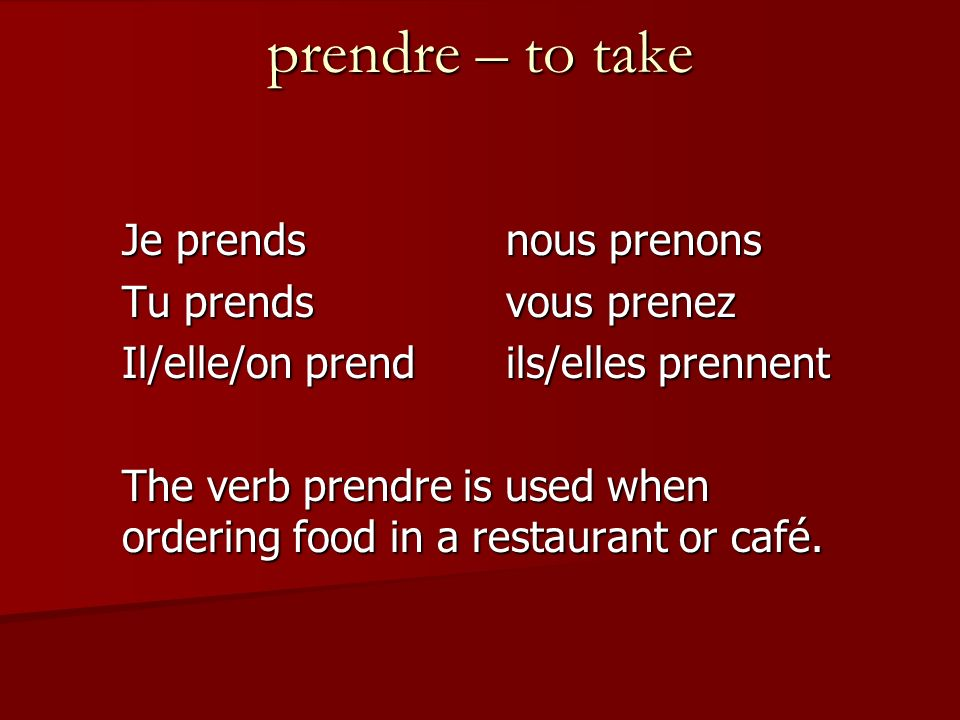 prendre – to take Je prendsnous prenons Tu prendsvous prenez Il/elle/on prendils/elles prennent The verb prendre is used when ordering food in a restaurant or café.
