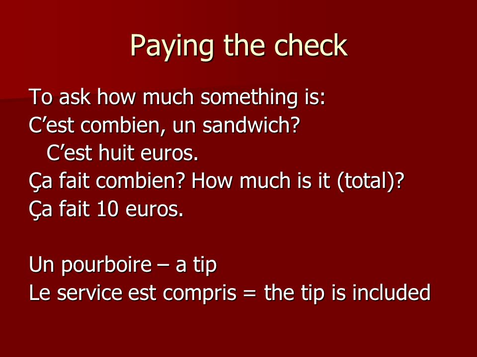 Paying the check To ask how much something is: Cest combien, un sandwich.