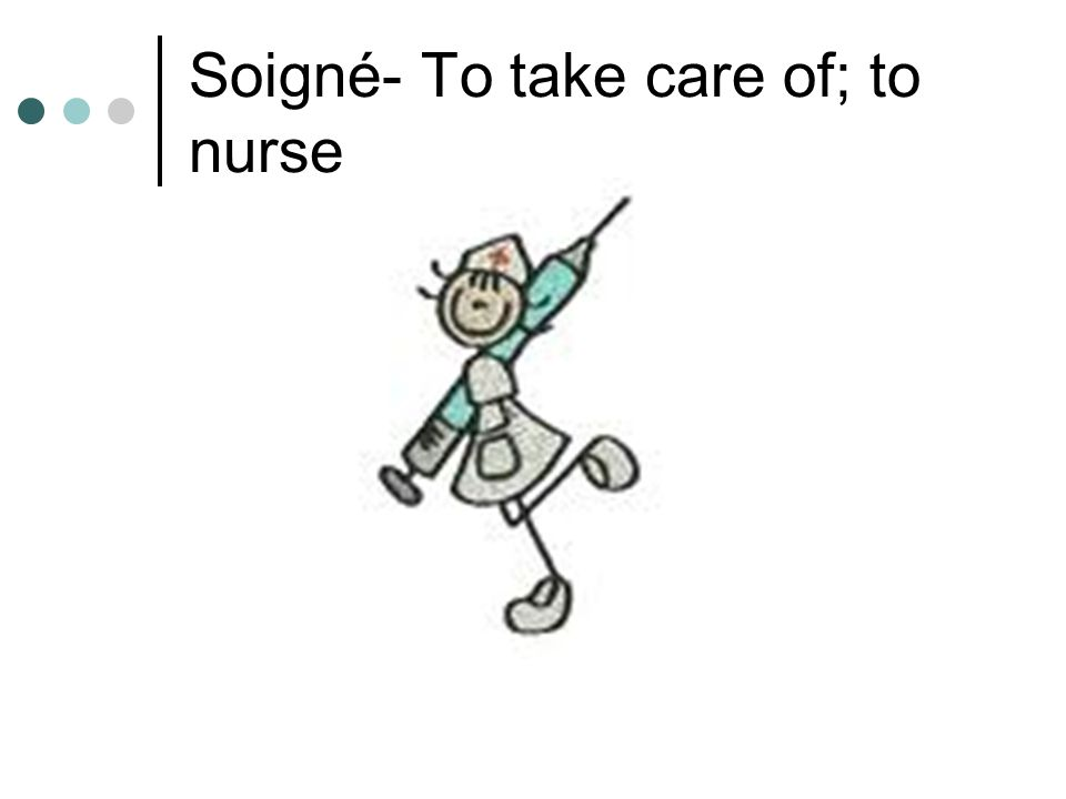 Soigné- To take care of; to nurse