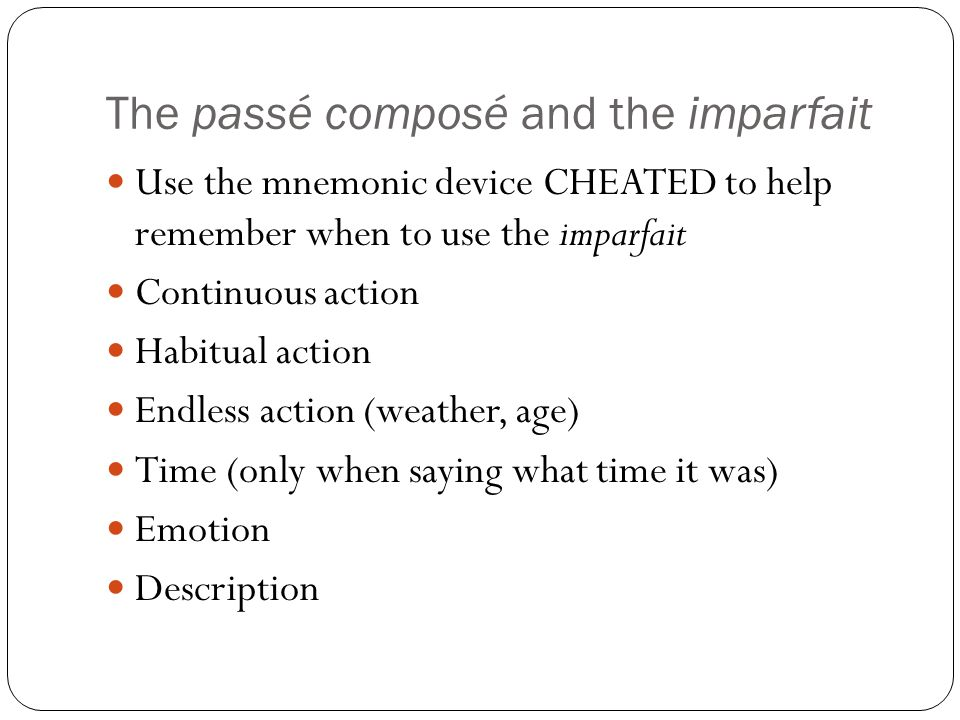 The passé composé and the imparfait Use the mnemonic device CHEATED to help remember when to use the imparfait Continuous action Habitual action Endless action (weather, age) Time (only when saying what time it was) Emotion Description