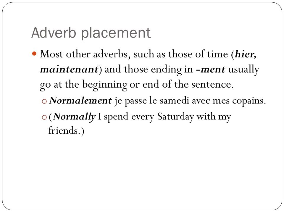 Adverb placement Most other adverbs, such as those of time (hier, maintenant) and those ending in -ment usually go at the beginning or end of the sentence.