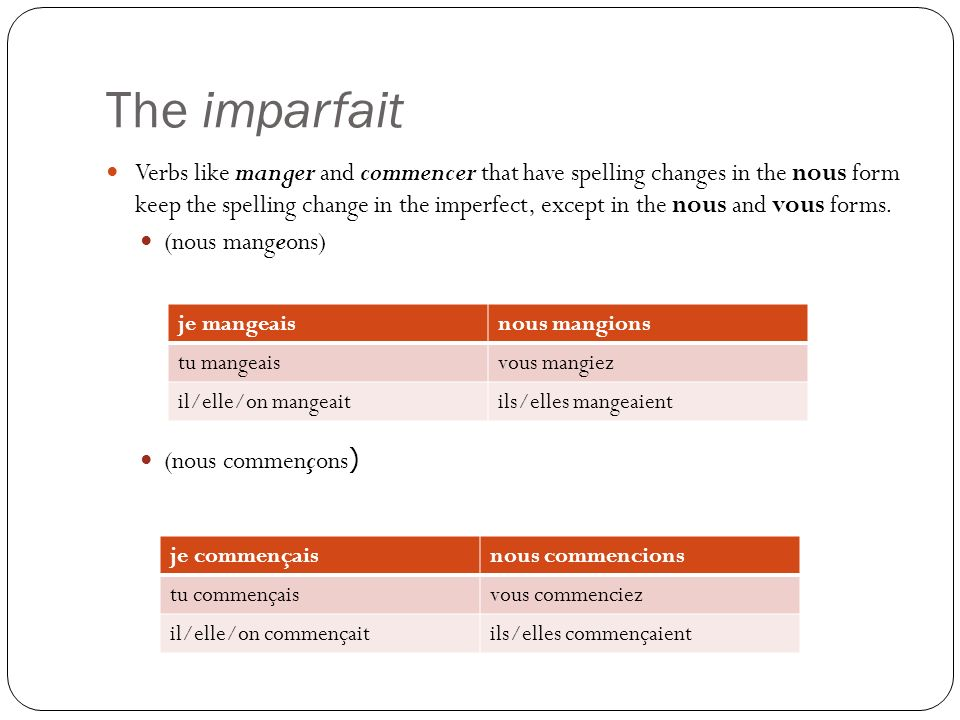 The imparfait Verbs like manger and commencer that have spelling changes in the nous form keep the spelling change in the imperfect, except in the nous and vous forms.
