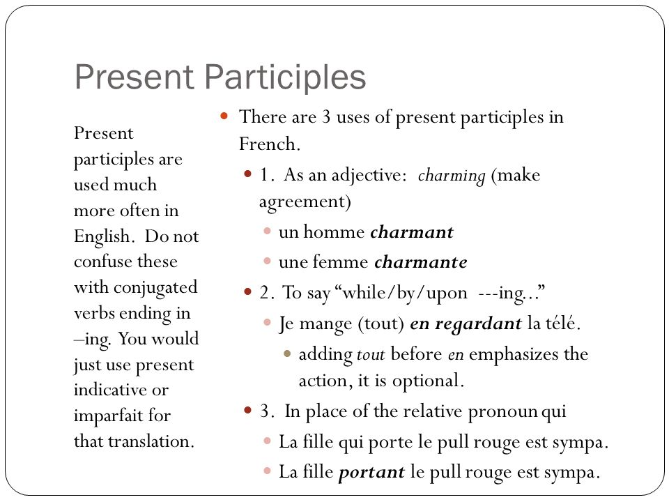 Present Participles Present participles are used much more often in English. Do not confuse these with conjugated verbs ending in –ing. You would just