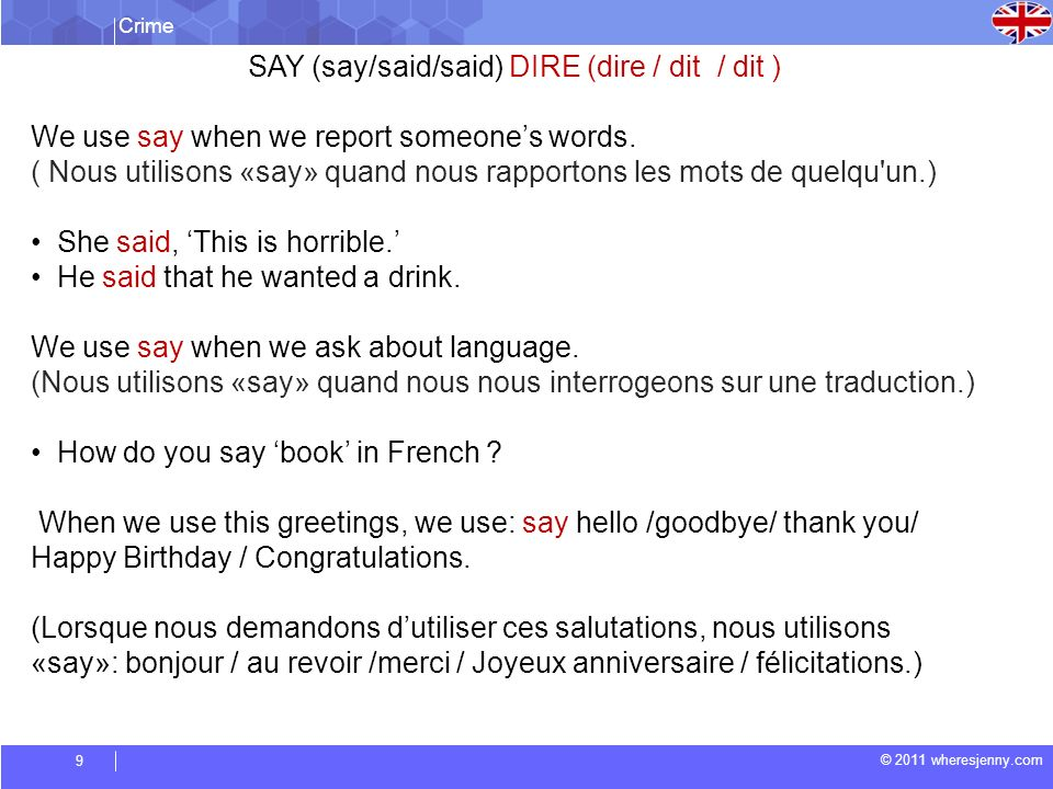 Crime © 2011 wheresjenny.com 9 SAY (say/said/said) DIRE (dire / dit / dit ) We use say when we report someones words.
