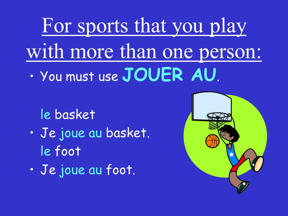 For sports that you play with more than one person: You must use JOUER AU. le basket Je joue au basket. le foot Je joue au foot.