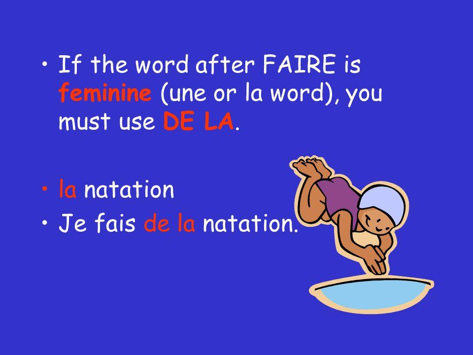 If the word after FAIRE is feminine (une or la word), you must use DE LA. la natation Je fais de la natation.