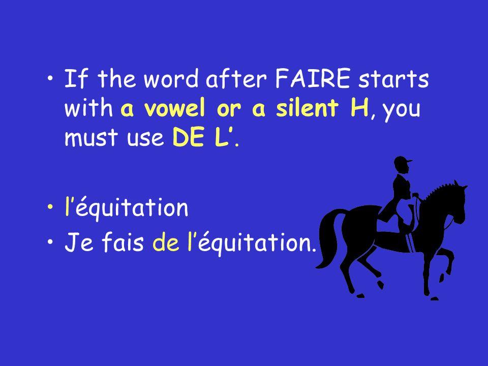 If the word after FAIRE starts with a vowel or a silent H, you must use DE L. léquitation Je fais de léquitation.