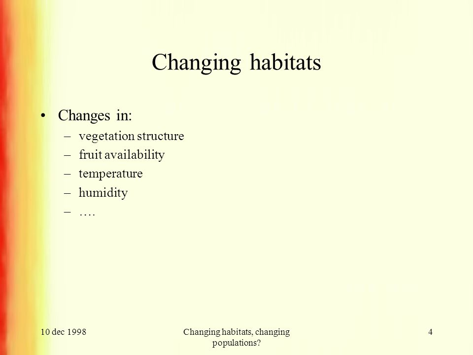 10 dec 1998Changing habitats, changing populations? 4 Changing habitats Changes in: –vegetation structure –fruit availability –temperature –humidity –