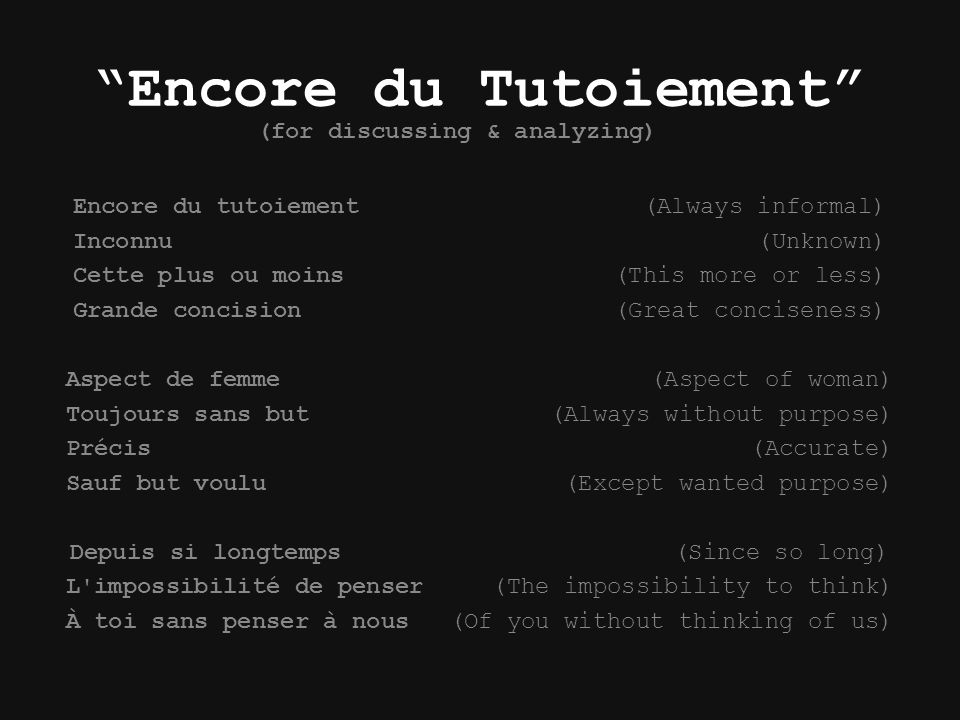 Encore du Tutoiement Encore du tutoiement (Always informal) Inconnu (Unknown) Cette plus ou moins (This more or less) Grande concision (Great conciseness) Aspect de femme (Aspect of woman) Toujours sans but (Always without purpose) Précis (Accurate) Sauf but voulu (Except wanted purpose) Depuis si longtemps (Since so long) L impossibilité de penser (The impossibility to think) À toi sans penser à nous(Of you without thinking of us) (for discussing & analyzing)