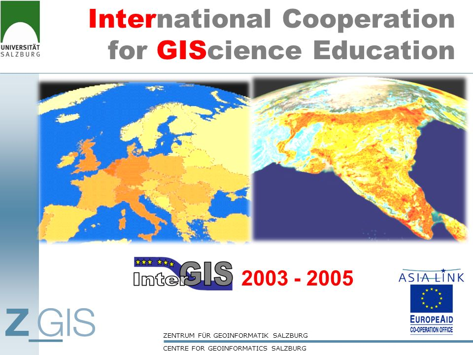 CENTRE FOR GEOINFORMATICS SALZBURG ZENTRUM FÜR GEOINFORMATIK SALZBURG REVIEW of existing curricula assessing GIS NEEDS of target groups implementing the COURSES Summer School 3 (teachers & Students) SA & EU-STATUS (TtT workshop-1) in GIS Summer School 1 & 2 (teachers & Students) DESIGN, DISSEMINATE & PROMOTE QUALITY ASSURANCE Management Processes Main ObjectivesContributing ProcessesLearning/Training Events Market Potential Assessment developing standard GIS CURRICULUM TRAINING teachers and students of all partners InterGIS PROJECT MANAGEMENT TtT workshop-2 KICK-OFF MEETING INTERMEDIATE MEETING FINAL MEETING & TtT workshop-2