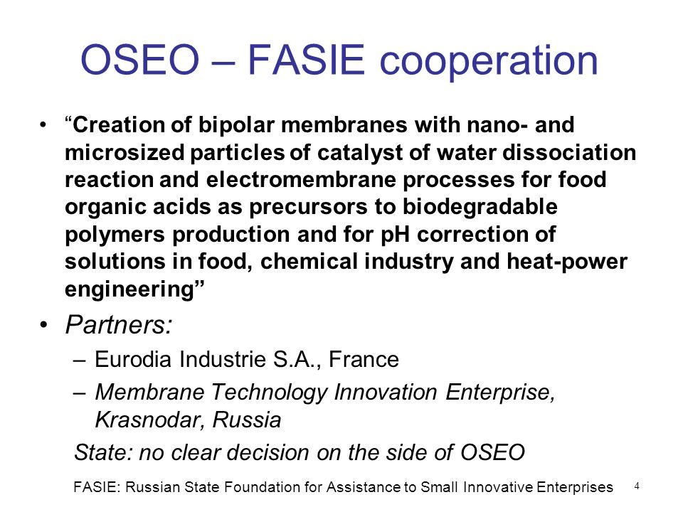 OSEO – FASIE cooperation Creation of bipolar membranes with nano- and microsized particles of catalyst of water dissociation reaction and electromembrane processes for food organic acids as precursors to biodegradable polymers production and for pH correction of solutions in food, chemical industry and heat-power engineering Partners: –Eurodia Industrie S.A., France –Membrane Technology Innovation Enterprise, Krasnodar, Russia State: no clear decision on the side of OSEO FASIE: Russian State Foundation for Assistance to Small Innovative Enterprises 4