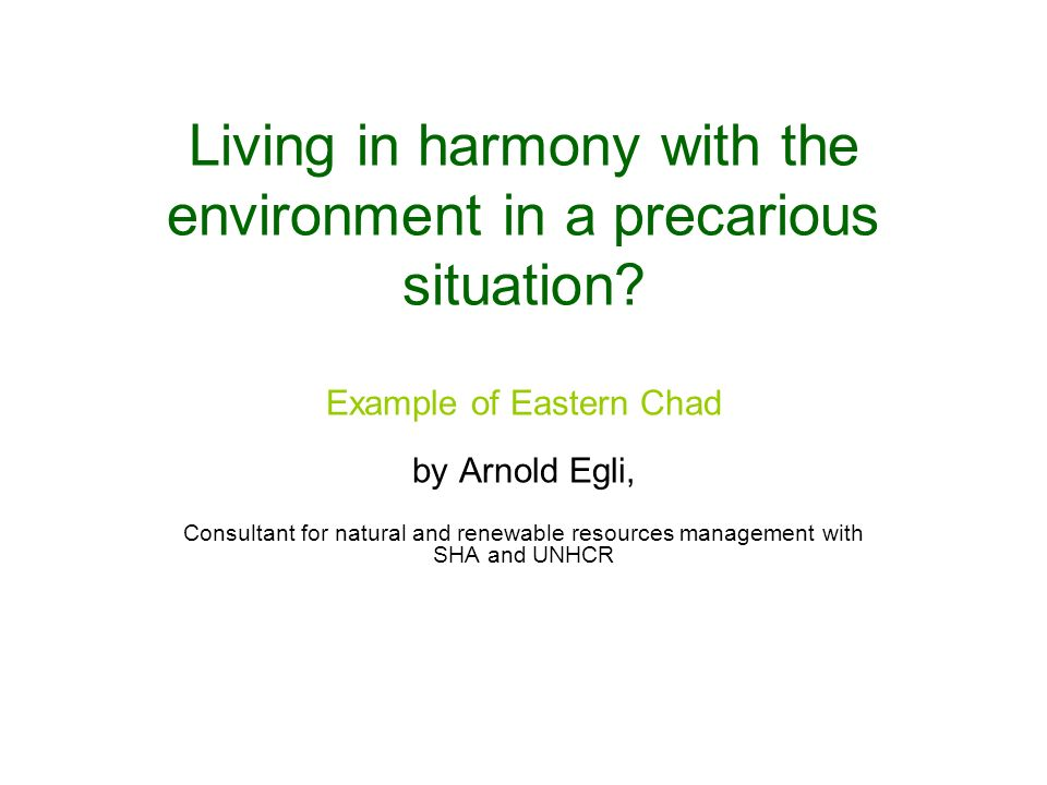 Living in harmony with the environment in a precarious situation? Example of Eastern Chad by Arnold Egli, Consultant for natural and renewable resourc