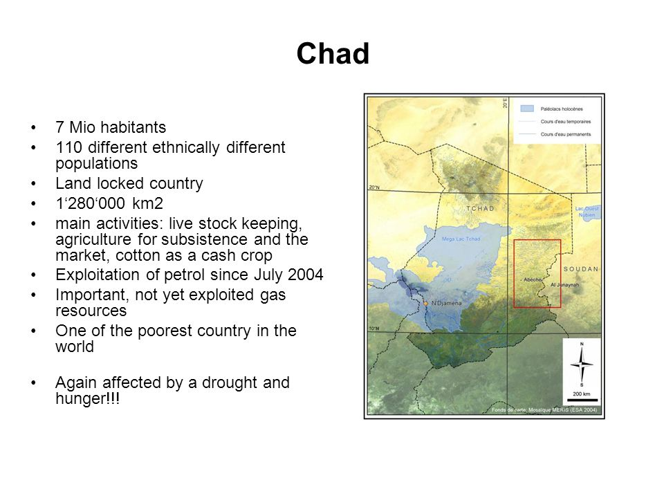 Chad 7 Mio habitants 110 different ethnically different populations Land locked country 1280000 km2 main activities: live stock keeping, agriculture f