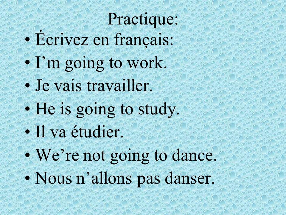 Practique: Écrivez en français: Im going to work.Je vais travailler.