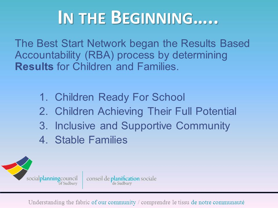Understanding the fabric of our community / comprendre le tissu de notre communauté The Best Start Network began the Results Based Accountability (RBA) process by determining Results for Children and Families.