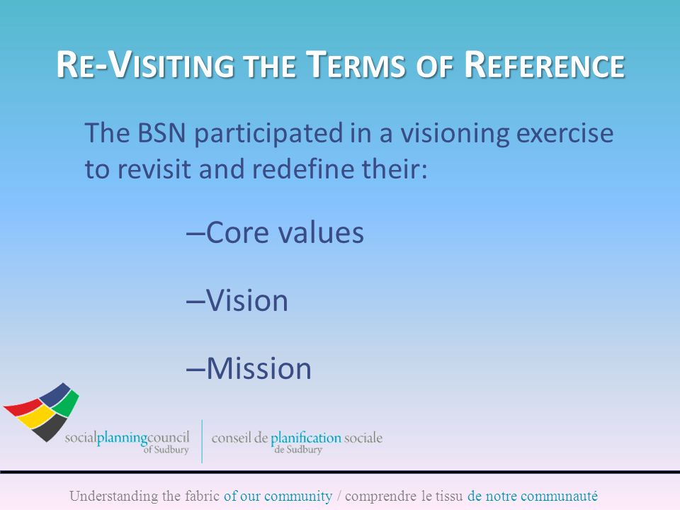 Understanding the fabric of our community / comprendre le tissu de notre communauté R E -V ISITING THE T ERMS OF R EFERENCE The BSN participated in a visioning exercise to revisit and redefine their: – Core values – Vision – Mission