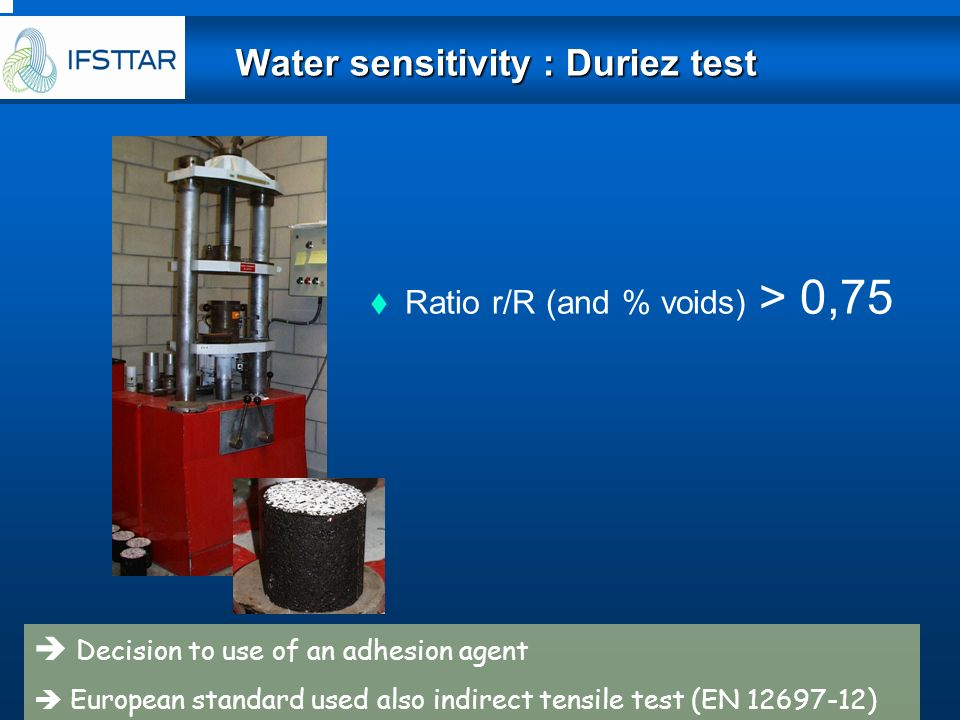 Ratio r/R (and % voids) > 0,75 Decision to use of an adhesion agent European standard used also indirect tensile test (EN 12697-12) Water sensitivity