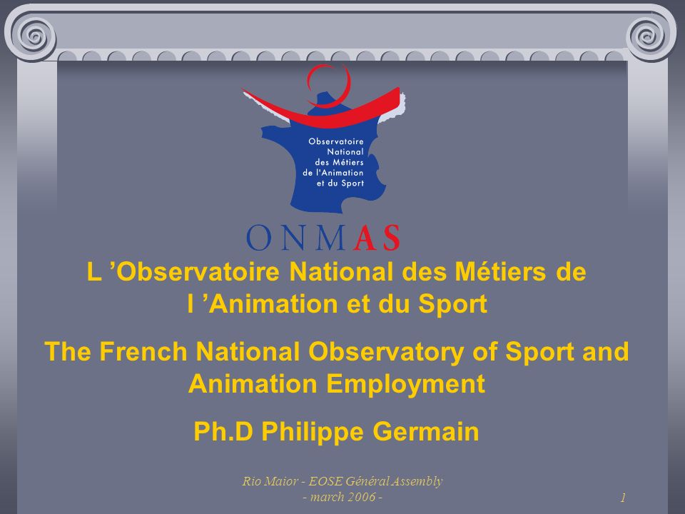 Rio Maior - EOSE Général Assembly - march 2006 -1 L Observatoire National des Métiers de l Animation et du Sport The French National Observatory of Sport and Animation Employment Ph.D Philippe Germain