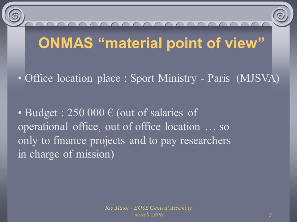 Rio Maior - EOSE Général Assembly - march 2006 -3 ONMAS material point of view Budget : 250 000 (out of salaries of operational office, out of office location … so only to finance projects and to pay researchers in charge of mission) Office location place : Sport Ministry - Paris (MJSVA)