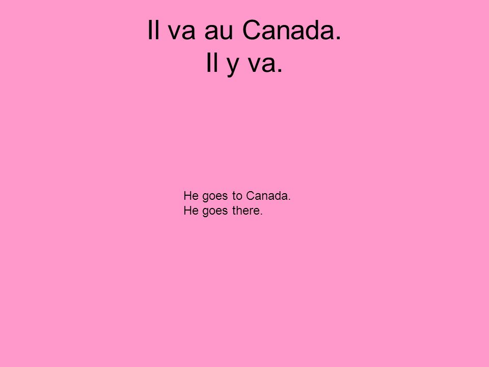 Il va au Canada. Il y va. He goes to Canada. He goes there.