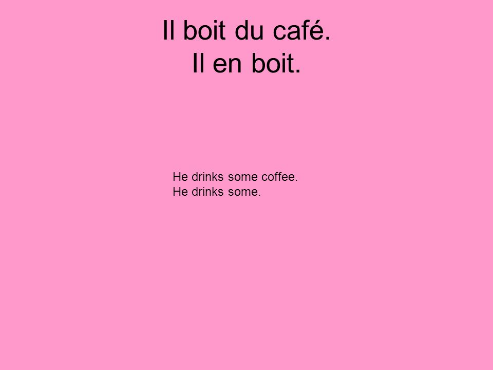 Il boit du café. Il en boit. He drinks some coffee. He drinks some.