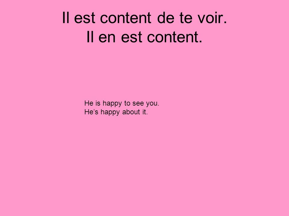 Il est content de te voir. Il en est content. He is happy to see you. Hes happy about it.