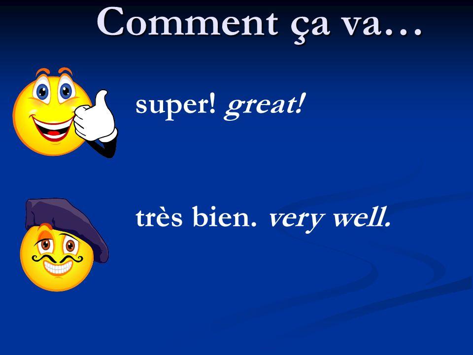Comment ça va… super! great! très bien. very well.