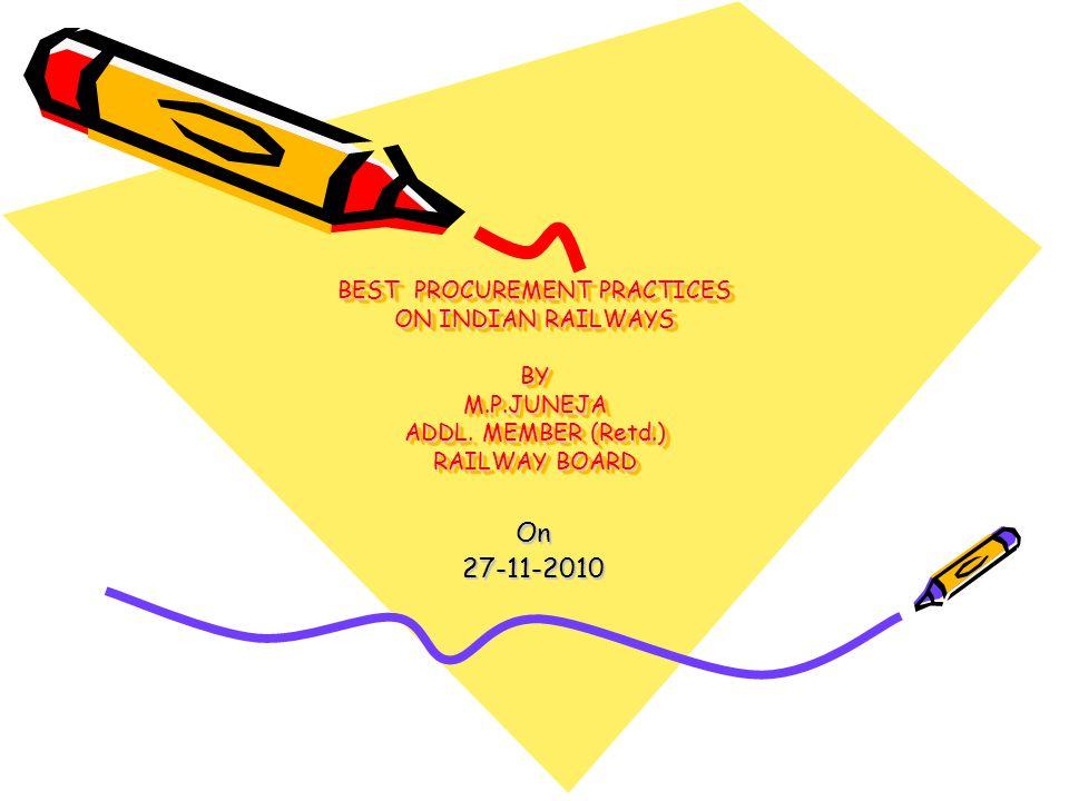 BEST PROCUREMENT PRACTICES ON INDIAN RAILWAYS BY M.P.JUNEJA ADDL. MEMBER (Retd.) RAILWAY BOARD On27-11-2010