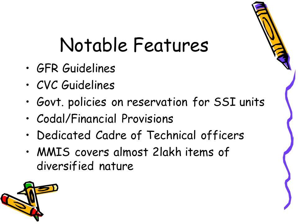 Notable Features GFR Guidelines CVC Guidelines Govt. policies on reservation for SSI units Codal/Financial Provisions Dedicated Cadre of Technical off