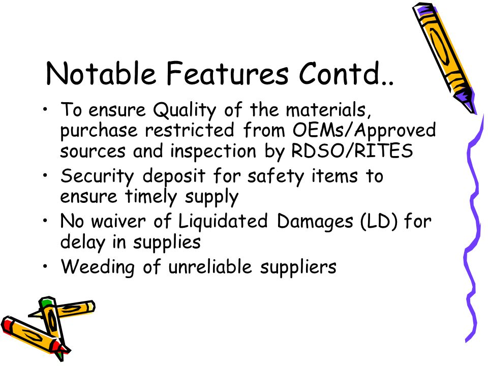 Notable Features Contd.. To ensure Quality of the materials, purchase restricted from OEMs/Approved sources and inspection by RDSO/RITES Security depo