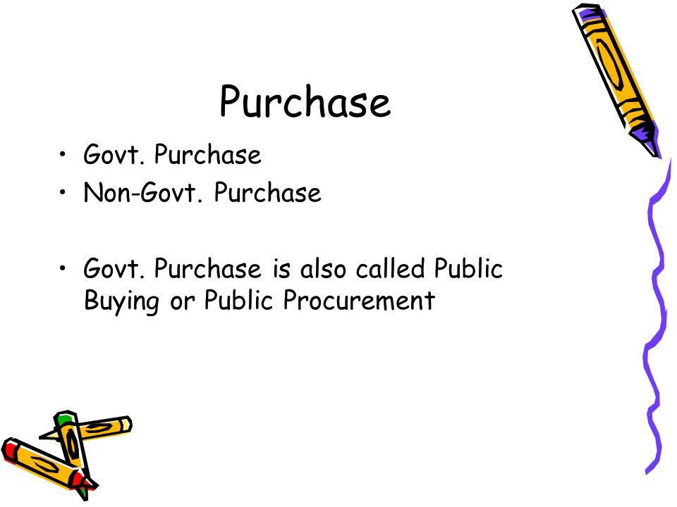 Purchase Govt. Purchase Non-Govt. Purchase Govt. Purchase is also called Public Buying or Public Procurement