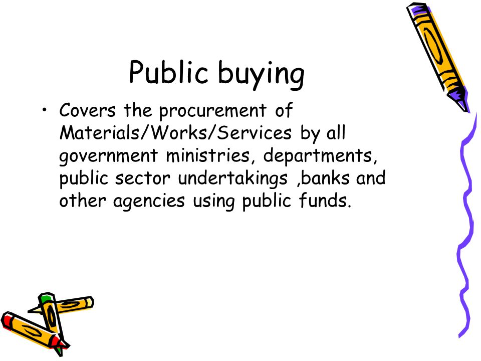 Public buying Covers the procurement of Materials/Works/Services by all government ministries, departments, public sector undertakings,banks and other
