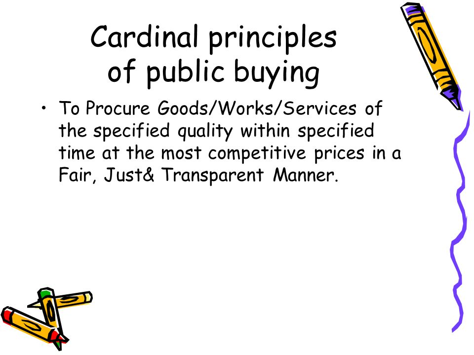 Principles of Public Buying (As per GFR-2005) Efficiency, Economy, Transparency, Fairness, Equitability and Competition in procurement Clear and complete specifications in the tenders free of any ambiguity or deficiency Correct Quantity Estimates Well publicized tendering and bidding procedures.