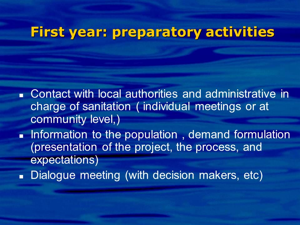 First year: preparatory activities Contact with local authorities and administrative in charge of sanitation ( individual meetings or at community lev