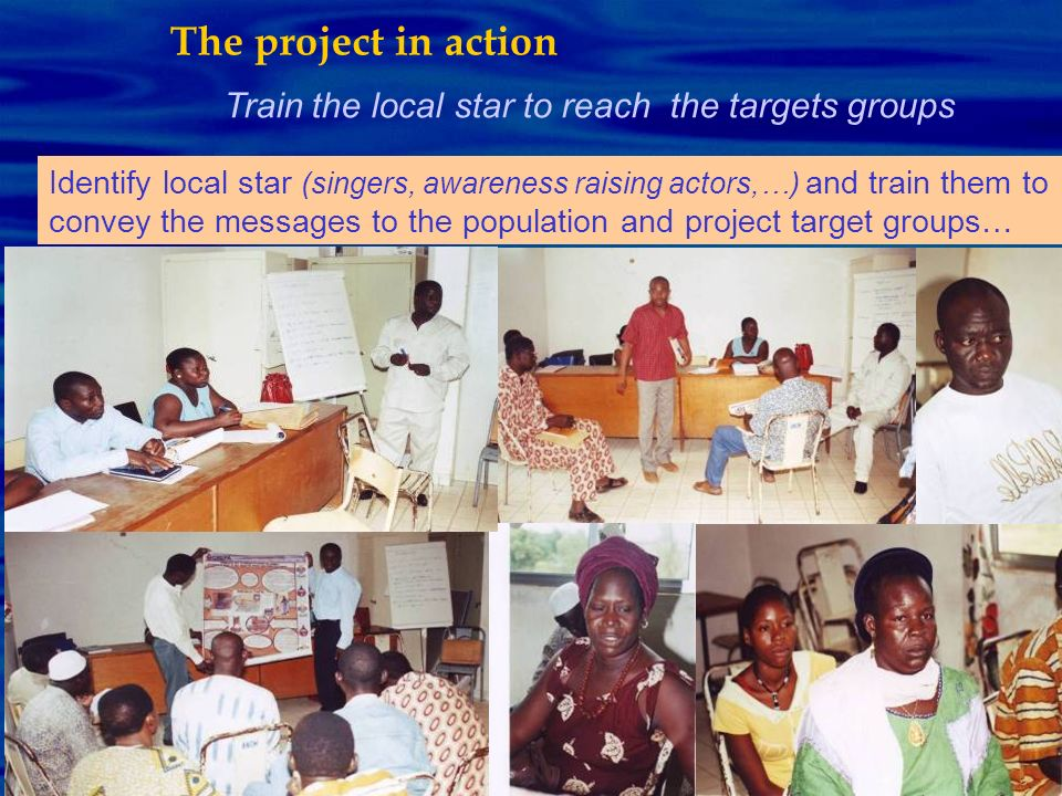 Train the local star to reach the targets groups The project in action Identify local star (singers, awareness raising actors,…) and train them to con