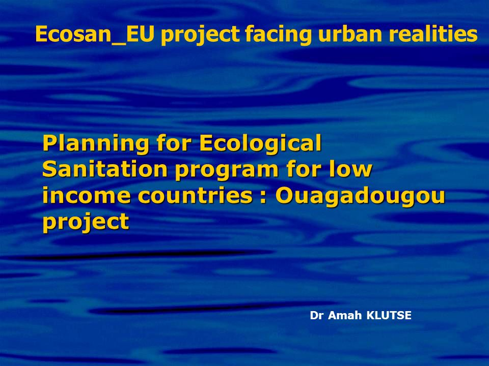 Planning for Ecological Sanitation program for low income countries : Ouagadougou project Dr Amah KLUTSE Ecosan_EU project facing urban realities
