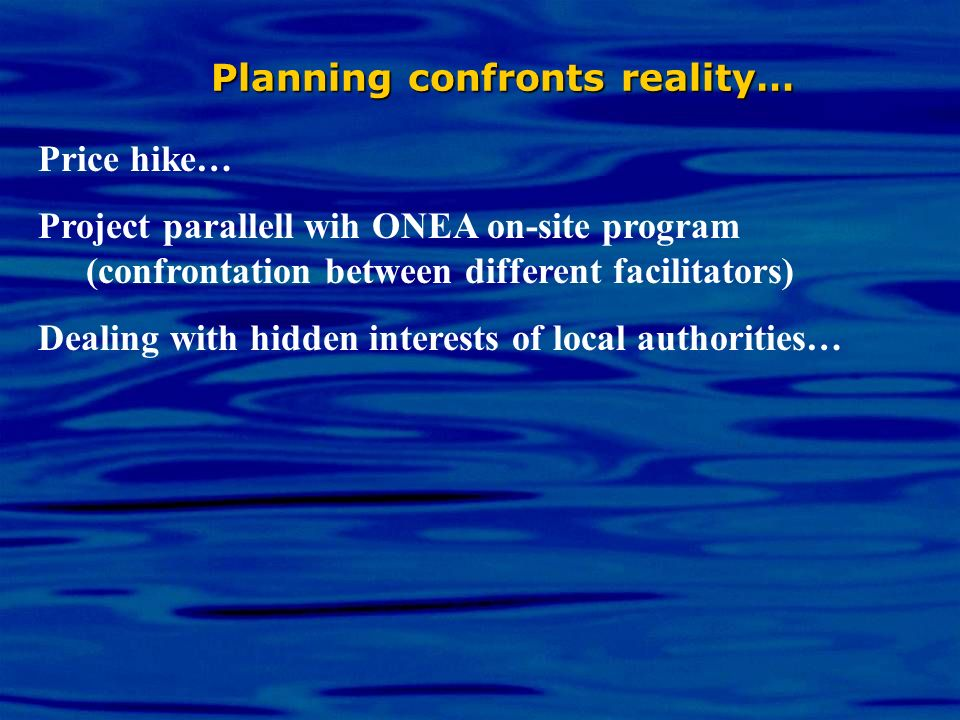 Planning confronts reality… Price hike… Project parallell wih ONEA on-site program (confrontation between different facilitators) Dealing with hidden