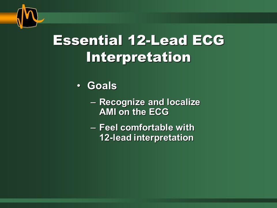 Essential 12-Lead ECG Interpretation GoalsGoals –Recognize and localize AMI on the ECG –Feel comfortable with 12-lead interpretation