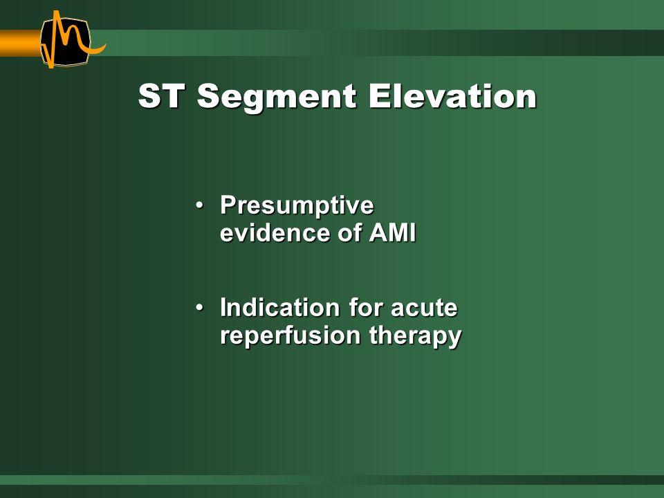 ST Segment Elevation Presumptive evidence of AMIPresumptive evidence of AMI Indication for acute reperfusion therapyIndication for acute reperfusion t