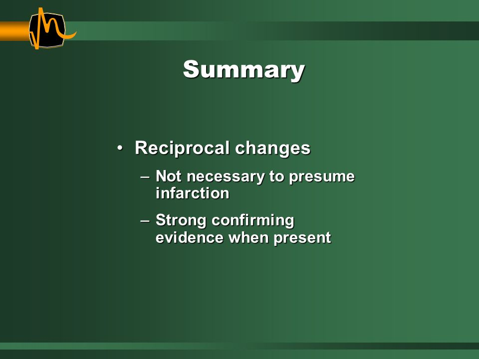 Summary Reciprocal changesReciprocal changes –Not necessary to presume infarction –Strong confirming evidence when present