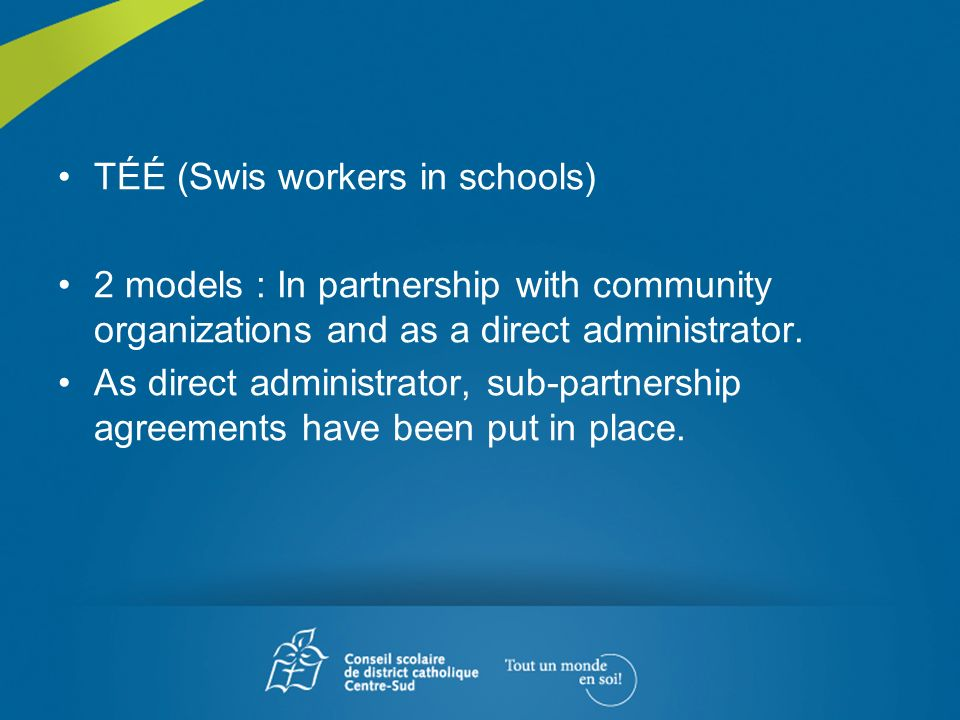 TÉÉ (Swis workers in schools) 2 models : In partnership with community organizations and as a direct administrator. As direct administrator, sub-partn