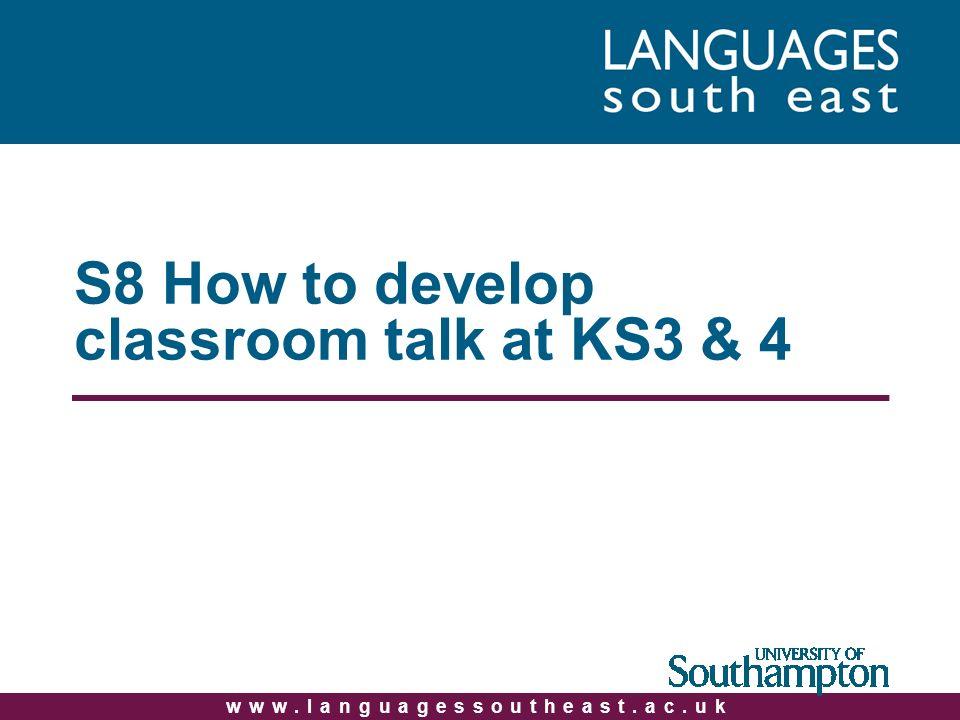www.languagessoutheast.ac.uk S8 How to develop classroom talk at KS3 & 4