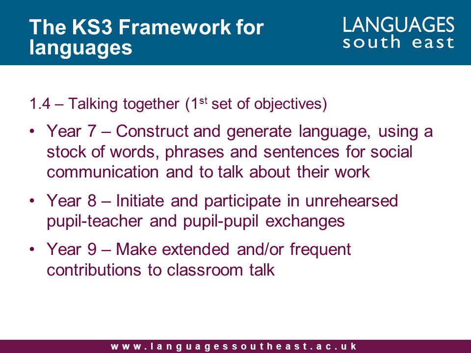 www.languagessoutheast.ac.uk The KS3 Framework for languages 1.4 – Talking together (1 st set of objectives) Year 7 – Construct and generate language,