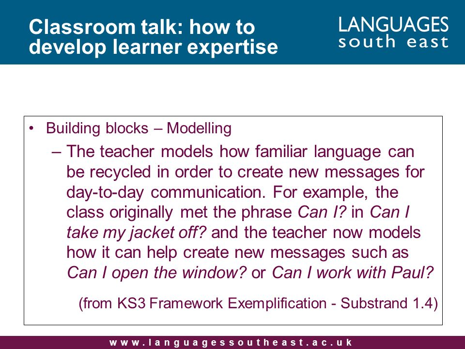www.languagessoutheast.ac.uk Building blocks – Modelling –The teacher models how familiar language can be recycled in order to create new messages for