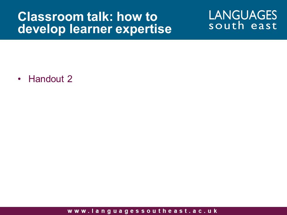 www.languagessoutheast.ac.uk Classroom talk: how to develop learner expertise Handout 2