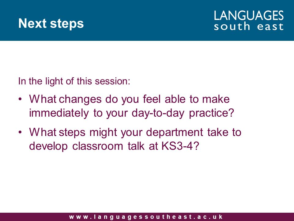 www.languagessoutheast.ac.uk Next steps In the light of this session: What changes do you feel able to make immediately to your day-to-day practice? W