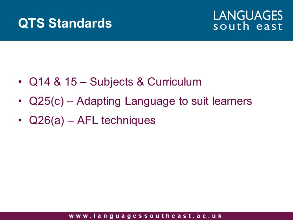 www.languagessoutheast.ac.uk QTS Standards Q14 & 15 – Subjects & Curriculum Q25(c) – Adapting Language to suit learners Q26(a) – AFL techniques