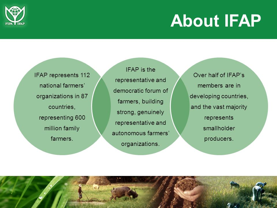 IFAP represents 112 national farmers organizations in 87 countries, representing 600 million family farmers. IFAP is the representative and democratic